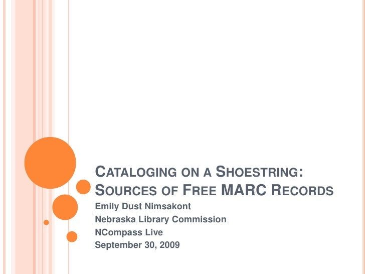 Cataloging on a Shoestring:Sources of Free MARC Records<br />Emily Dust Nimsakont<br />Nebraska Library Commission<br />NC...