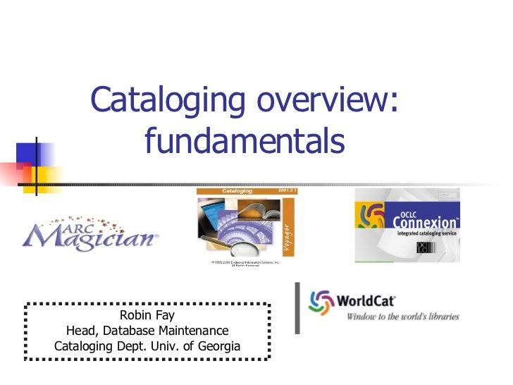 Cataloging overview:  fundamentals  Robin Fay Head, Database Maintenance Cataloging Dept. Univ. of Georgia
