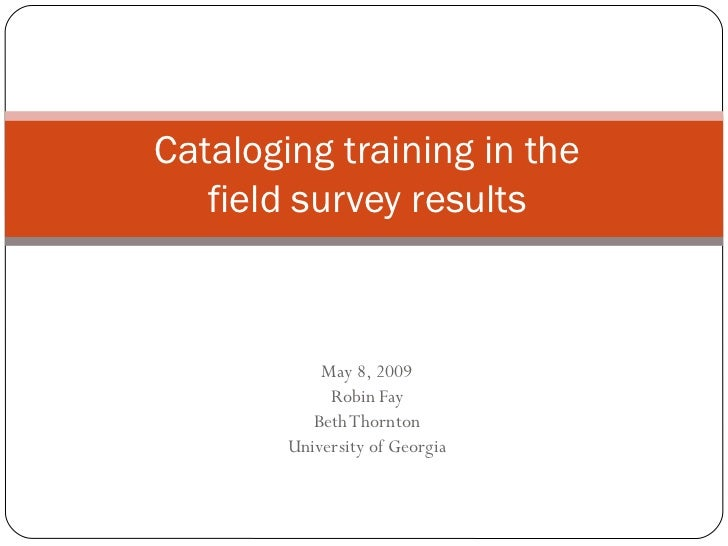 May 8, 2009 Robin Fay Beth Thornton University of Georgia Cataloging training in the field survey results
