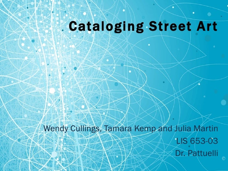 Cataloging Street Art Wendy Cullings, Tamara Kemp and Julia Martin LIS 653-03 Dr. Pattuelli