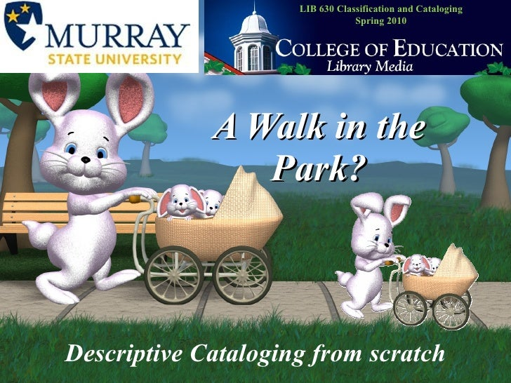 A Walk in the Park? Descriptive Cataloging from scratch LIB 630 Classification and Cataloging Spring 2010