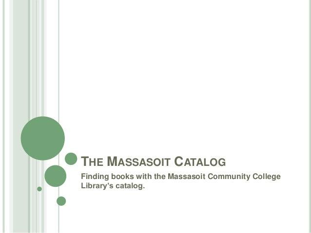 THE MASSASOIT CATALOG Finding books with the Massasoit Community College Library's catalog.