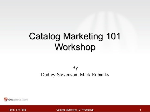 Catalog Marketing 101 Workshop By Dudley Stevenson, Mark Eubanks  (651) 315-7588  Catalog Marketing 101 Workshop  1