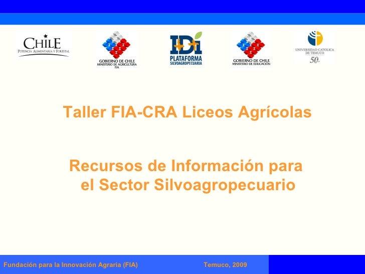 Fundación para la Innovación Agraria (FIA)  Temuco, 2009 Recursos de Información para  el Sector Silvoagropecuario Taller ...