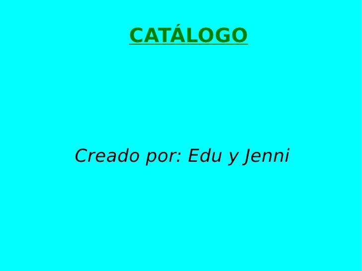 CATÁLOGO Creado por: Edu y Jenni
