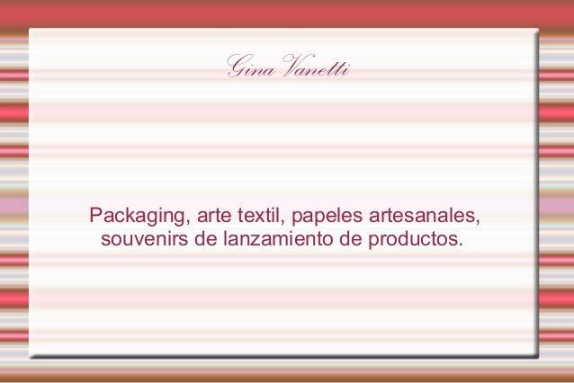 Gina Vanetti  Packaging, arte textil, papeles artesanales, souvenirs de lanzamiento de productos.
