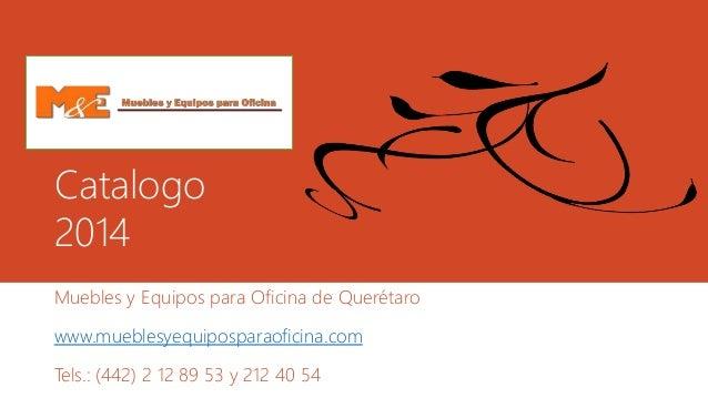 Catalogo  2014  Muebles y Equipos para Oficina de Querétaro  www.mueblesyequiposparaoficina.com  Tels.: (442) 2 12 89 53 y...