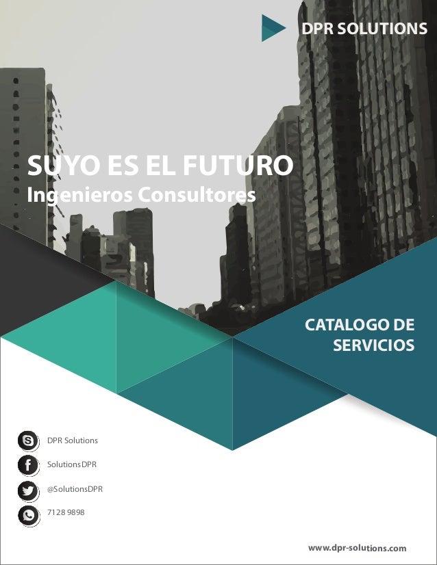DPR SOLUTIONS CATALOGO DE SERVICIOS SUYO ES EL FUTURO Ingenieros Consultores SolutionsDPR @SolutionsDPR 7128 9898 DPR Solu...
