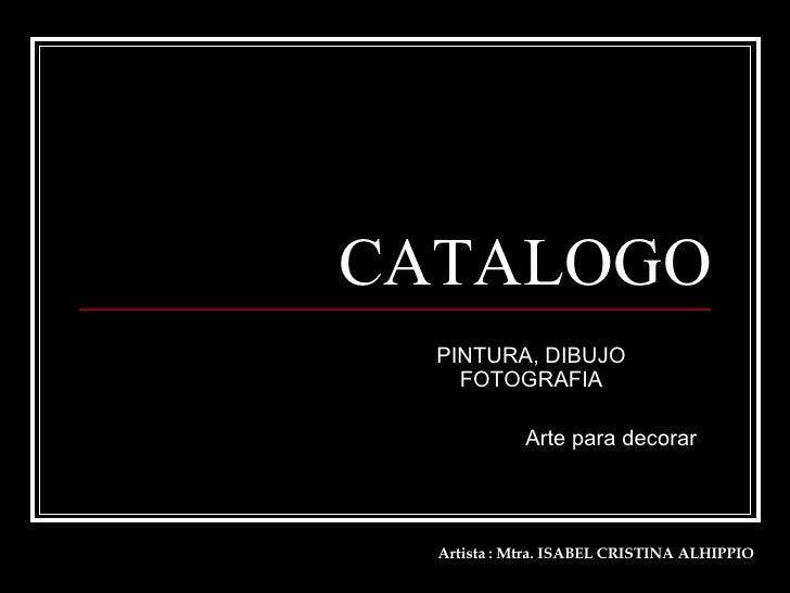 CATALOGO PINTURA, DIBUJO  FOTOGRAFIA  Arte para decorar Artista : Mtra. ISABEL CRISTINA ALHIPPIO