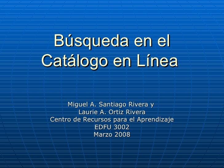 Búsqueda en el Catálogo en Línea   Miguel A. Santiago Rivera y  Laurie A. Ortiz Rivera Centro de Recursos para el Aprendiz...
