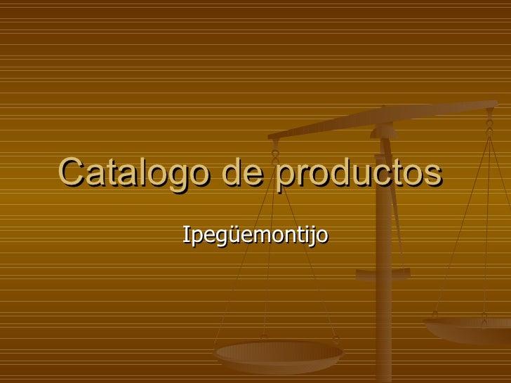 Catalogo de productos  Ipegüemontijo