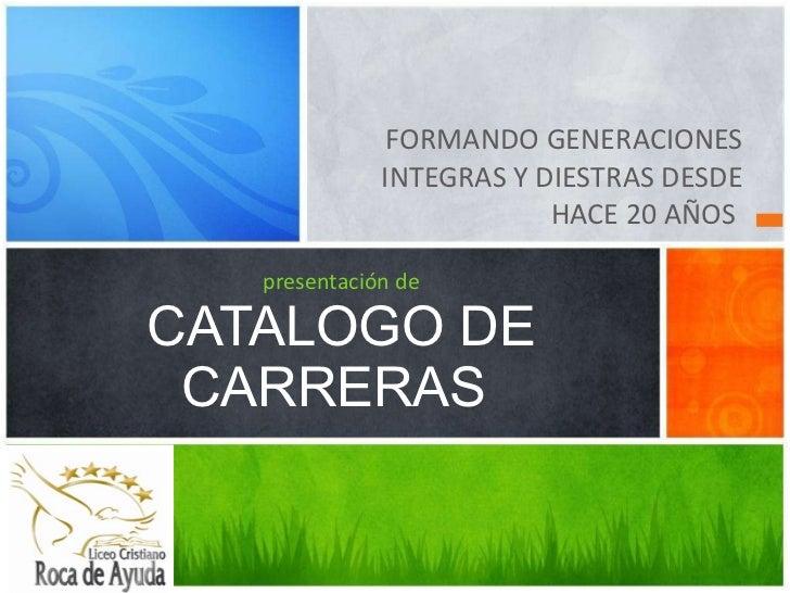 <ul><li>FORMANDO GENERACIONES INTEGRAS Y DIESTRAS DESDE HACE 20 AÑOS  </li></ul>presentación de CATALOGO DE CARRERAS