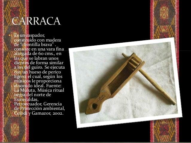  Es un instrumento tradicional con plena vigencia, presente tanto en los grupos de marimba (Esmeraldas) como en las fiest...