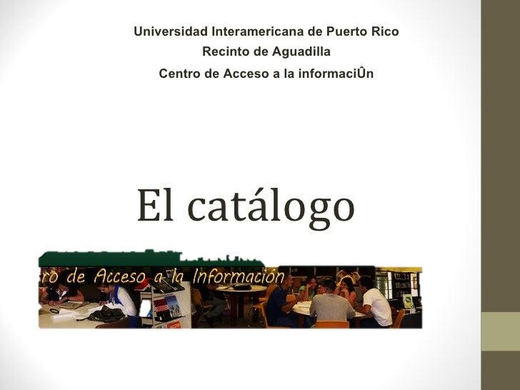 El catálogo   Universidad Interamericana de Puerto Rico Recinto de Aguadilla Centro de Acceso a la información