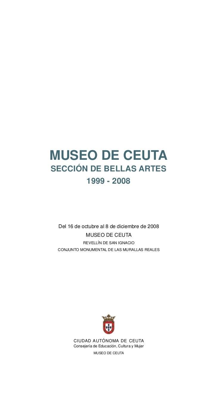 MUSEO DE CEUTASECCIÓN DE BELLAS ARTES       1999 - 2008 Del 16 de octubre al 8 de diciembre de 2008              MUSEO DE ...