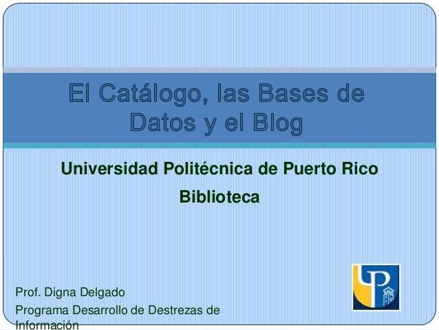 Universidad Politécnica de Puerto Rico  Biblioteca  Prof. Digna Delgado Programa Desarrollo de Destrezas de Información