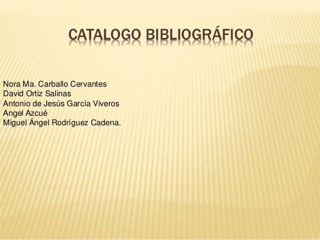 CATALOGO BIBLIOGRÁFICO Nora Ma. Carballo Cervantes David Ortiz Salinas Antonio de Jesús García Viveros Angel Azcué Miguel ...