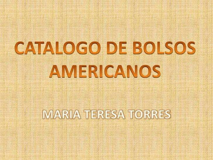 CATALOGO DE BOLSOS<br />AMERICANOS<br />MARIA TERESA TORRES<br />