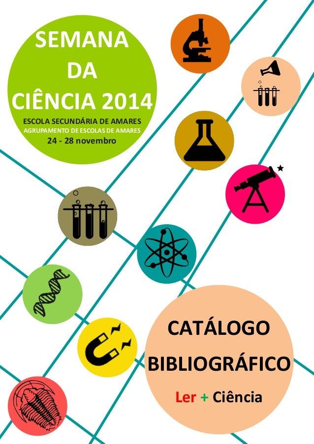 SEMANA  DA  CIÊNCIA 2014  ESCOLA SECUNDÁRIA DE AMARES  AGRUPAMENTO DE ESCOLAS DE AMARES  24 - 28 novembro  CATÁLOGO  BIBLI...