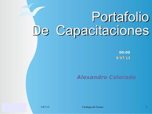 3-07-13 Catálogo de Cursos 1 PortafolioPortafolio De CapacitacionesDe Capacitaciones Alexandro Colorado 9/07/139/07/13 00:...