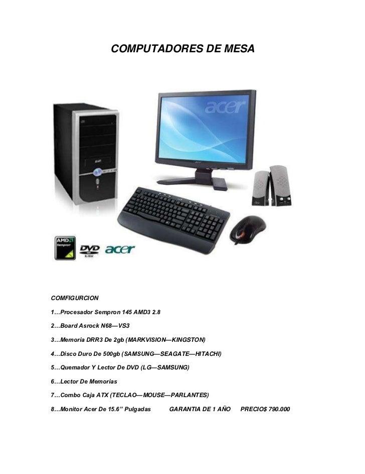 COMPUTADORES DE MESACOMFIGURCION1…Procesador Sempron 145 AMD3 2.82…Board Asrock N68—VS33…Memoria DRR3 De 2gb (MARKVISION—K...