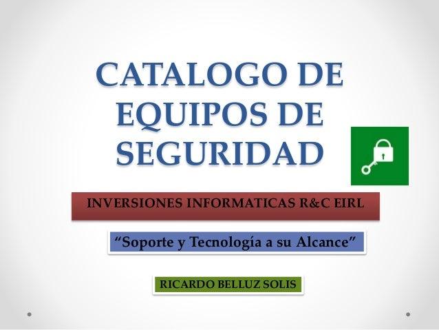 """CATALOGO DE  EQUIPOS DE  SEGURIDAD  INVERSIONES INFORMATICAS R&C EIRL  """"Soporte y Tecnología a su Alcance""""  RICARDO BELLUZ..."""