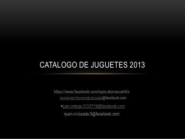 CATALOGO DE JUGUETES 2013 https://www.facebook.com/lupis.alonsocarrillo keniaiveet.hernandezlozada@facebook.com  •juan.ort...
