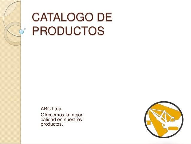 CATALOGO DEPRODUCTOS ABC Ltda. Ofrecemos la mejor calidad en nuestros productos.