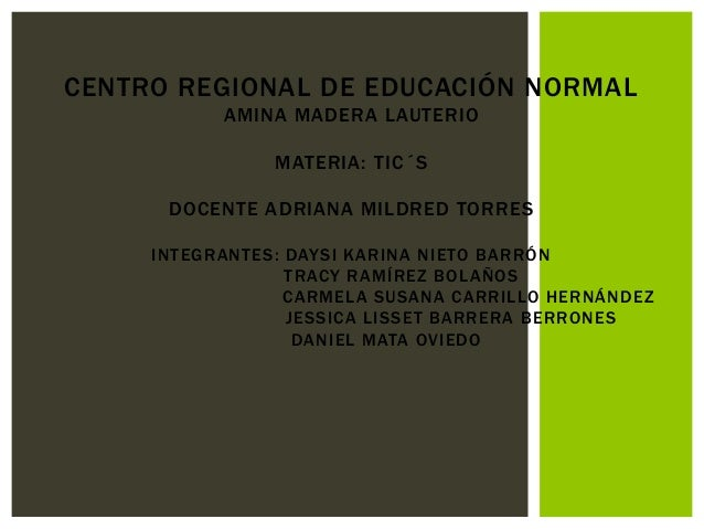 CENTRO REGIONAL DE EDUCACIÓN NORMAL AMINA MADERA LAUTERIO MATERIA: TIC´S DOCENTE ADRIANA MILDRED TORRES INTEGRANTES: DAYSI...