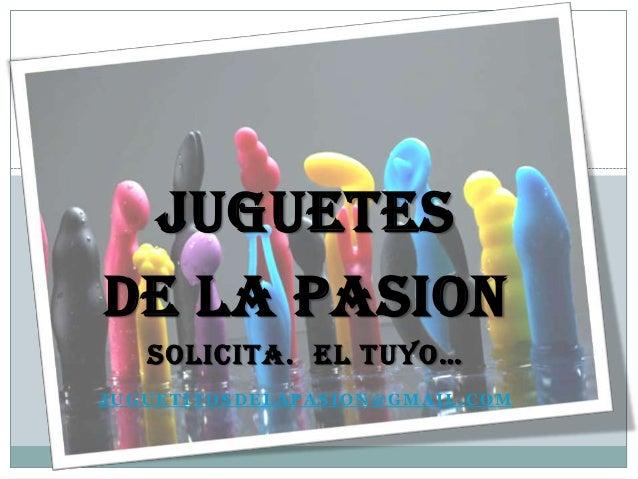 JUGUETES DE LA PASION SOLICITA. EL TUYO… JUGUETITOSDELAPASION@GMAIL.COM
