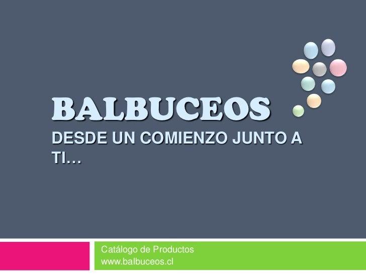 BALBUCEOSDESDE UN COMIENZO JUNTO A TI…<br />Catálogo de Productos <br />www.balbuceos.cl<br />