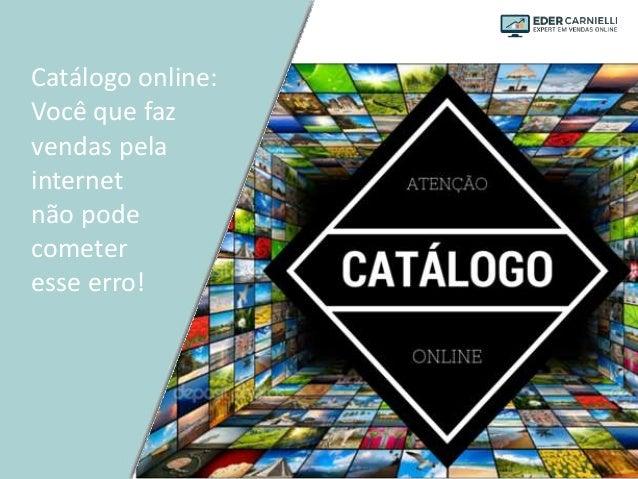 Catálogo online: Você que faz vendas pela internet não pode cometer esse erro!