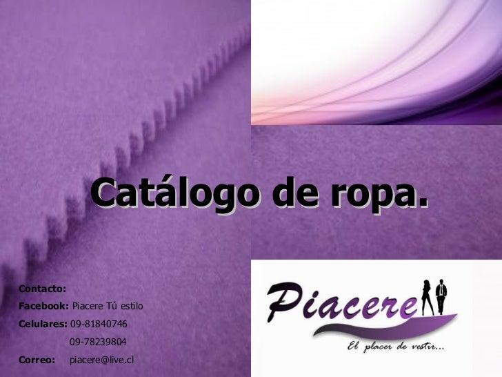 Contacto: Facebook:  Piacere Tú estilo Celulares:  09-81840746 09-78239804 Correo:  [email_address] Catálogo de ropa.