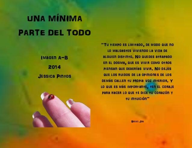 """UNA MÍNIMA PARTE DEL TODO Imagen A-B 2014 Jessica Pintos """"Tu tiempo es limitado, de modo que no lo malgastes viviendo la v..."""