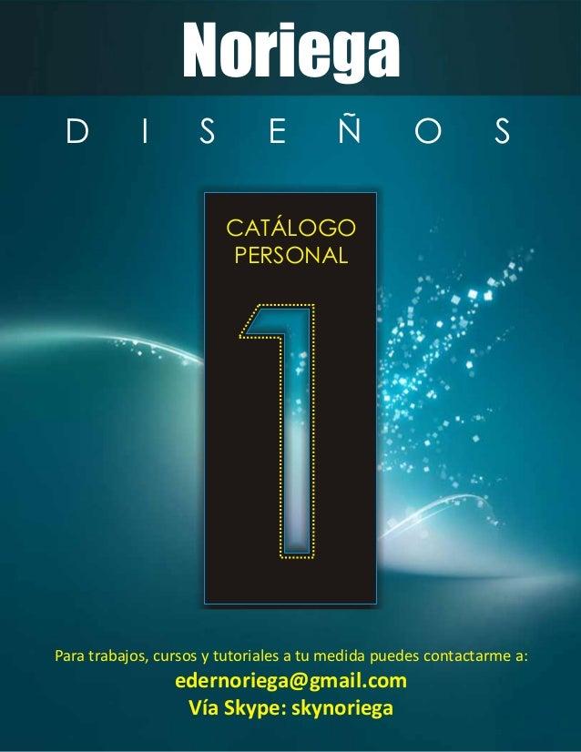 Noriega CATÁLOGO PERSONAL D I S E Ñ O S Para trabajos, cursos y tutoriales a tu medida puedes contactarme a: edernoriega@g...