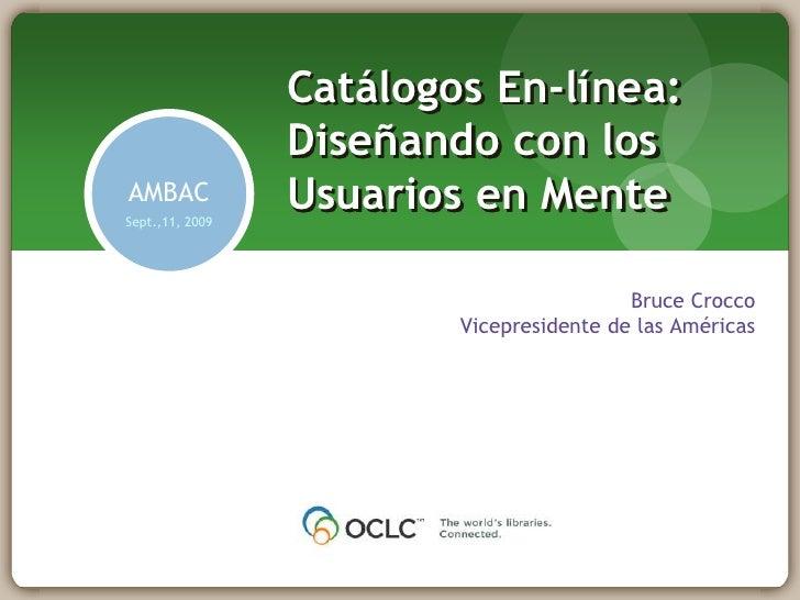 Catálogos En-línea: Diseñando con los Usuarios en Mente<br />AMBAC<br />Sept.,11, 2009<br />Bruce Crocco<br />Vicepresiden...