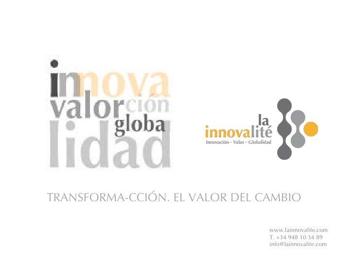 www.lainnovalite.com T. +34 948 10 34 89 [email_address] TRANSFORMA-CCIÓN. EL VALOR DEL CAMBIO