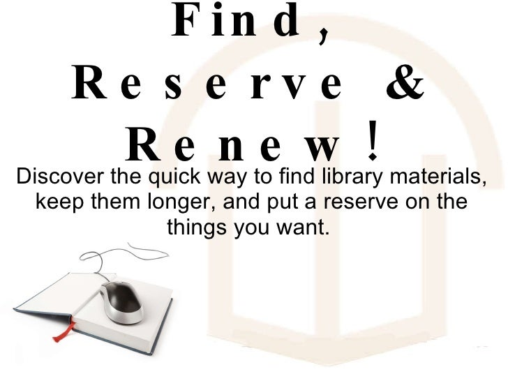 Find, Reserve & Renew! Discover the quick way to find library materials, keep them longer, and put a reserve on the things...