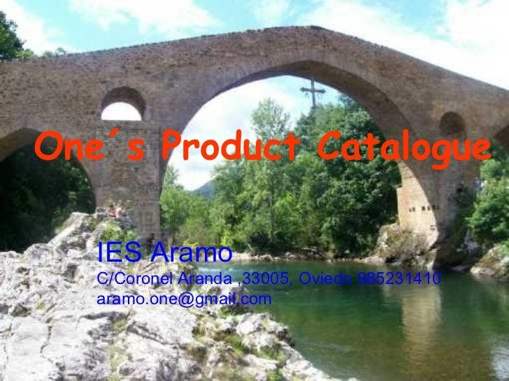 One´s Product Catalogue   IES Aramo   C/Coronel Aranda ,33005, Oviedo 985231410   aramo.one@gmail.com