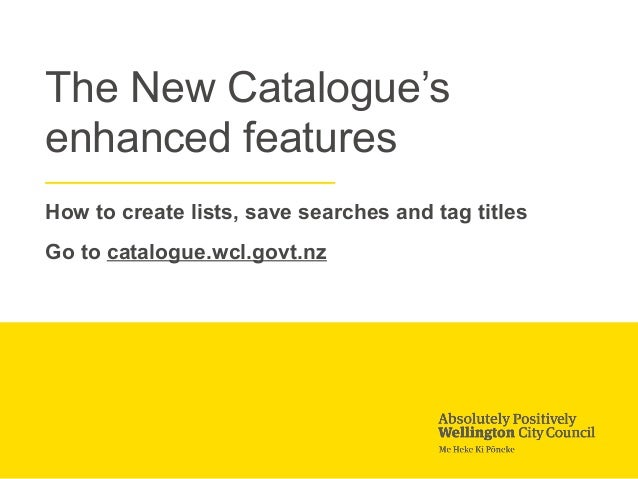 The New Catalogue's enhanced features How to create lists, save searches and tag titles Go to catalogue.wcl.govt.nz