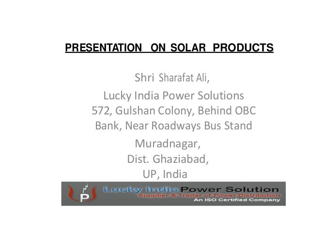 PRESENTATION ON SOLAR PRODUCTS            Shri Sharafat Ali,     Lucky India Power Solutions   572, Gulshan Colony, Behind...