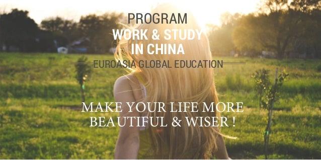 EUROASIA GLOBAL EDUCATION WORK & STUDY IN CHINA PROGRAM MAKE YOUR LIFE MORE BEAUTIFUL & WISER !