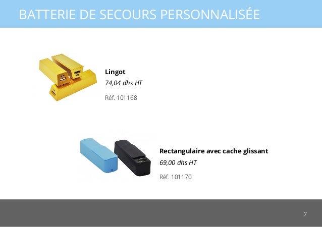 7 BATTERIE DE SECOURS PERSONNALISÉE Rectangulaire avec cache glissant 69,00 dhs HT Lingot 74,04 dhs HT Réf. 101170 Réf. 10...