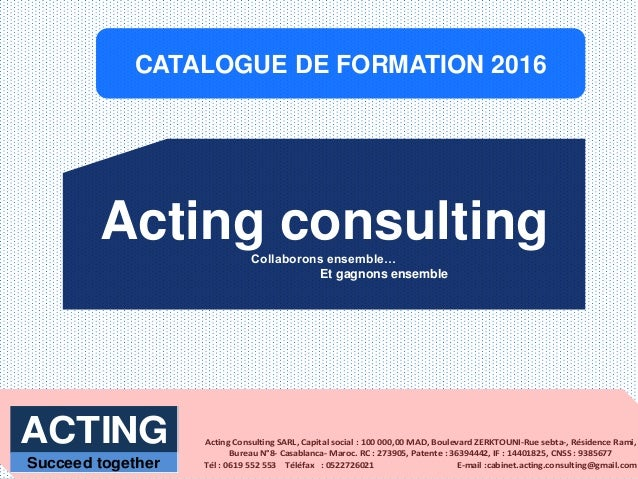 CATALOGUE DE FORMATION 2016 Acting consultingCollaborons ensemble… Et gagnons ensemble Acting Consulting SARL, Capital soc...