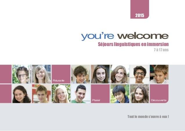 you're welcome Séjours linguistiques en immersion 7 à 17 ans Tout le monde s'ouvre à eux ! Plaisir Réussite 2015 Découverte