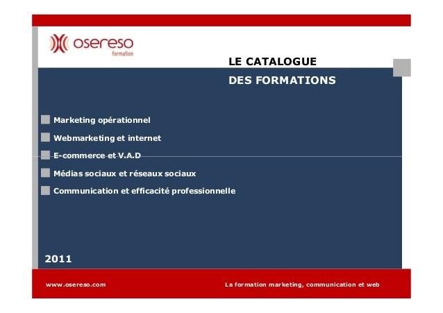 LE CATALOGUE DES FORMATIONS Marketing opérationnel Webmarketing et internet E-commerce et V.A.D www.osereso.com La formati...