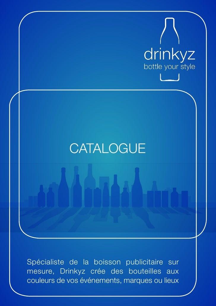 CATALOGUESpécialiste de la boisson publicitaire surmesure, Drinkyz crée des bouteilles auxcouleurs de vos événements, marq...