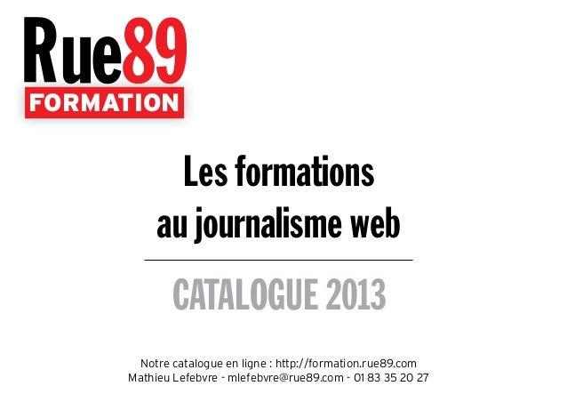 FORMATION CATALOGUE 2013 Les formations au journalisme web Notre catalogue en ligne : http://formation.rue89.com Mathieu L...