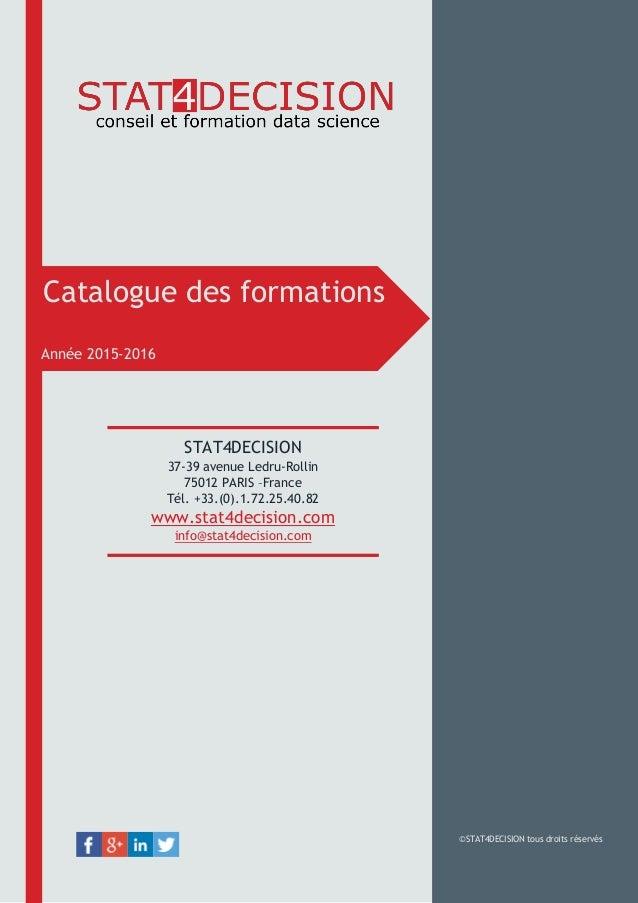Catalogue des formations Année 2015-2016 ©STAT4DECISION tous droits réservés STAT4DECISION 37-39 avenue Ledru-Rollin 75012...