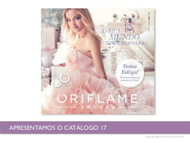 Copyright ©2015 by Oriflame Cosmetics SA APRESENTAMOS O CATÁLOGO 17